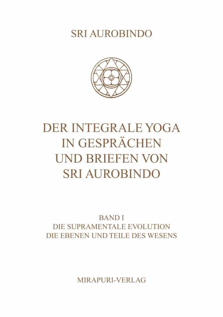 Der Integrale Yoga in Gesprächen und Briefen von Sri Aurobindo - Band I: Die Supramentale Evolution. Die Ebenen und Teile des Wesens