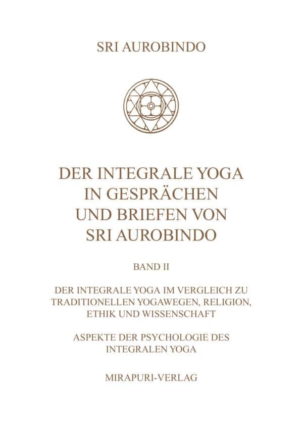 Der Integrale Yoga in Gesprächen und Briefen von Sri Aurobindo - Band II: Der Integrale Yoga im Vergleich zu traditionellen Yogawegen, Religion, Ethik und Wissenschaft, Aspekte der Psychologie des Integralen Yoga