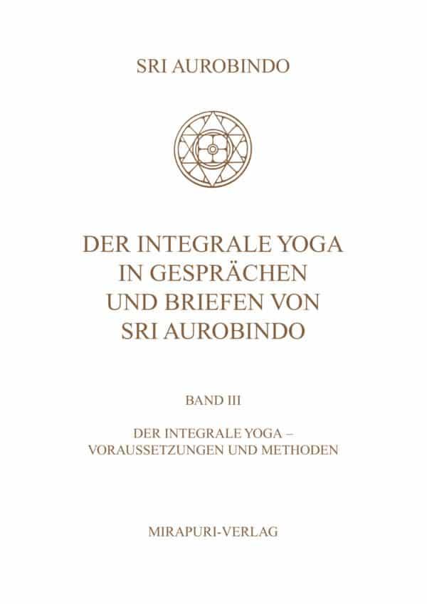 Der Integrale Yoga in Gesprächen und Briefen von Sri Aurobindo - Band III: Der Integrale Yoga - Vorraussetzungen und Methode
